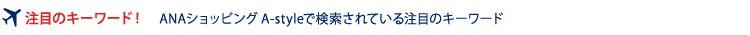 ���ڂ̃L�[���[�h�I ANA�V���b�s���OA-style�Ō�������Ă��钍�ڂ̃L�[���[�h�����Љ�I